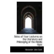 Notes of Four Lectures on the Literature and Philosophy of the Middle Ages by Alexander John Scott