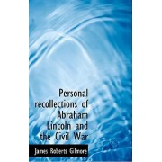 Personal Recollections of Abraham Lincoln and the Civil War by James Roberts Gilmore