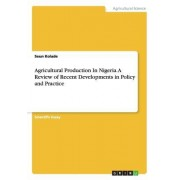 Agricultural Production in Nigeria. a Review of Recent Developments in Policy and Practice