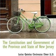 The Constitution and Government of the Province and State of New Jersey by Lucius Quintius Cincinnatus Elmer