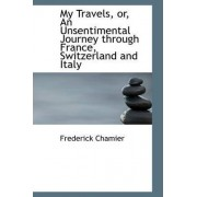 My Travels, Or, an Unsentimental Journey Through France, Switzerland and Italy by Frederick Chamier