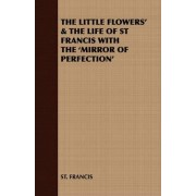 THE Little Flowers' & the Life of St Francis with the 'Mirror of Perfection' by St. Francis