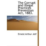 The Corrupt and Illegal Practices Prevention ACT, 1883. by Ernest Arthur Jelf