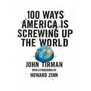 100 Ways America is Screwing Up the World by John Tirman