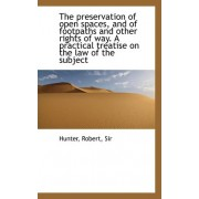 The Preservation of Open Spaces, and of Footpaths and Other Rights of Way by PH D Robert Hunter