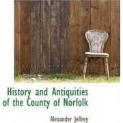 History and Antiquities of the County of Norfolk by Alexander Jeffrey