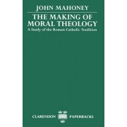 The Making of Moral Theology by John Mahoney