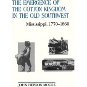 The Emergence of the Cotton Kingdom in the Old South West by John Hebron Moore