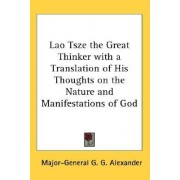 Lao Tsze the Great Thinker with a Translation of His Thoughts on the Nature and Manifestations of God by Major-General G G Alexander