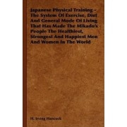 Japanese Physical Training - The System Of Exercise, Diet And General Mode Of Living That Has Made The Mikado's People The Healthiest, Strongest And Happiest Men And Women In The World by H. Irving Hancock