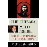 Che Guevara, Paulo Freire and the Pedagogy of Revolution by Peter L. McLaren