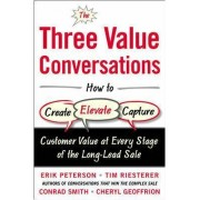 The Three Value Conversations: How to Create, Elevate, and Capture Customer Value at Every Stage of the Long-Lead Sale by Erik Peterson