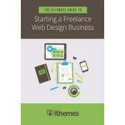 The Ultimate Guide to Starting a Freelance Web Design Business by LLC Ithemes Media