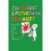 Can You Paint a Picture with Your Hair?: Even More Words, Poems and Drawings by Jeff Whitcher