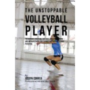 The Unstoppable Volleyball Player: The Workout Program That Uses Cross Fit Training and Improved Nutrition to Increase Your Volleyball Potential