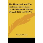 The Historical And The Posthumous Memoirs Of Sir Nathaniel William Wraxall 1772 to 1784 V5 by Henry B. Wheatley