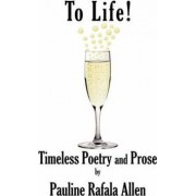 To Life! Timeless Poetry and Prose by Pauline Rafala Allen
