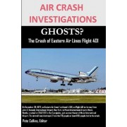 Air Crash Investigations Ghosts? the Crash of Eastern Air Lines Flight 401 by editor Pete Collins