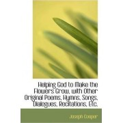 Helping God to Make the Flowers Grow, with Other Original Poems, Hymns, Songs, Dialogues, Recitation by Joseph Cooper