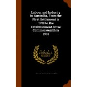Labour and Industry in Australia, from the First Settlement in 1788 to the Establishment of the Commonwealth in 1901