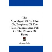 The Apocalypse of St. John Or, Prophecy of the Rise, Progress and Fall of the Church of Rome by George Croly