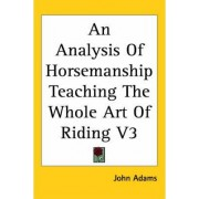 An Analysis Of Horsemanship Teaching The Whole Art Of Riding V3 by John Adams