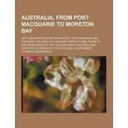 Australia, from Port Macquarie to Moreton Bay; With Descriptions of the Natives, Their Manners and Customs, the Geology, Natural Productions, Fertilit by Clement Hodgkinson