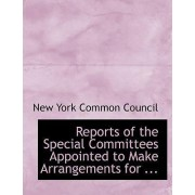 Reports of the Special Committees Appointed to Make Arrangements for ... by New York Common Council