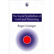 The Social Symbolism of Grief and Mourning by Roger Grainger