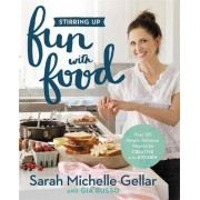 Sarah Michelle Gellar Stirring Up Fun with Food: Over 115 Simple, Delicious Ways to Be Creative in the Kitchen