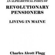 An Alphabetical Index of Revolutionary Pensioners Living in Maine by Charles Alcott Flagg