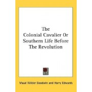 The Colonial Cavalier or Southern Life Before the Revolution by Maud Wilder Goodwin