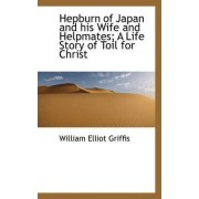 Hepburn of Japan and His Wife and Helpmates; A Life Story of Toil for Christ by William Elliot Griffis