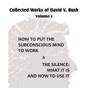 Collected Works of David V. Bush Volume I - How to Put the Subconscious Mind to Work & the Silence by David V Bush