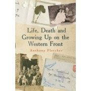 Life, Death, and Growing Up on the Western Front by Anthony Fletcher