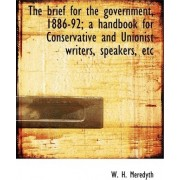 The Brief for the Government, 1886-92; A Handbook for Conservative and Unionist Writers, Speakers, E by W H Meredyth