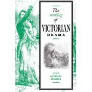 The Making of Victorian Drama by Anthony Jenkins