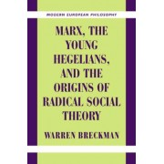Marx, the Young Hegelians, and the Origins of Radical Social Theory by Warren Breckman