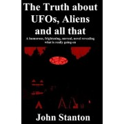 The Truth about UFOs, Aliens and All That by Dr John Stanton