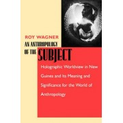 An Anthropology of the Subject by Roy Wagner