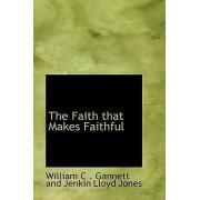 The Faith That Makes Faithful by Wi C Gannett and Jenkin Lloyd Jones