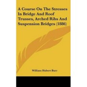 A Course on the Stresses in Bridge and Roof Trusses, Arched Ribs and Suspension Bridges (1886) by William Hubert Burr