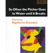 So Often the Pitcher Goes to Water Until it Breaks by Rigoberto Gonzalez