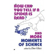 How Can You Tell if a Spider Is Dead? And More Moments of Science by Don Glass