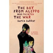 The Boy from Aleppo Who Painted the War by Sumia Sukkar