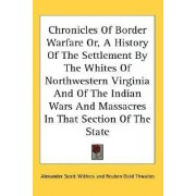 Chronicles of Border Warfare Or, a History of the Settlement by the Whites of Northwestern Virginia and of the Indian Wars and Massacres in That Section of the State by Alexander Scott Withers