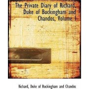 The Private Diary of Richard, Duke of Buckingham and Chandos, Volume I by Richard Duke of Buckingham and Chandos