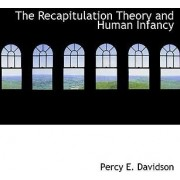 The Recapitulation Theory and Human Infancy by Percy E Davidson