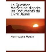 La Question Marocaine D'Apres Les Documents Du Livre Jaune by Henri-Alexis Moulin