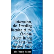 Universalism, the Prevailing Doctrine of the Christian Church During Its First Five Hundred Years by John Wesley Hanson